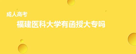 福建医科大学有函授大专吗