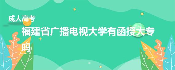 福建省广播电视大学有函授大专吗